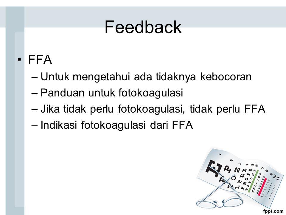 Feedback FFA –Untuk mengetahui ada tidaknya kebocoran –Panduan untuk fotokoagulasi –Jika tidak perlu fotokoagulasi, tidak perlu FFA –Indikasi fotokoagulasi dari FFA