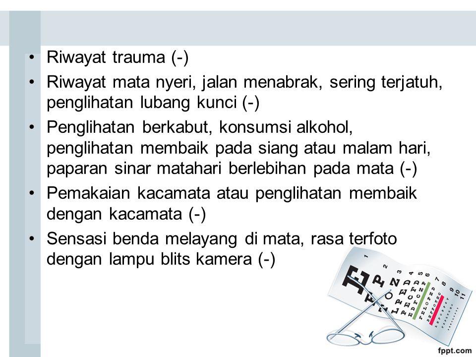 Riwayat trauma (-) Riwayat mata nyeri, jalan menabrak, sering terjatuh, penglihatan lubang kunci (-) Penglihatan berkabut, konsumsi alkohol, penglihat