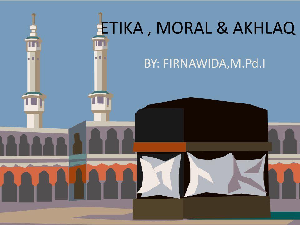 ETIKA, MORAL & AKHLAQ I.TUJUAN 1.Menjelaskan perbedaan etika moral dan akhlak.