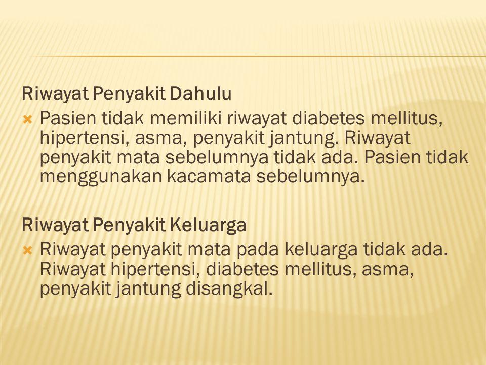 Riwayat Penyakit Dahulu  Pasien tidak memiliki riwayat diabetes mellitus, hipertensi, asma, penyakit jantung. Riwayat penyakit mata sebelumnya tidak