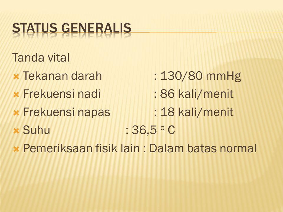 Tanda vital  Tekanan darah: 130/80 mmHg  Frekuensi nadi: 86 kali/menit  Frekuensi napas: 18 kali/menit  Suhu: 36,5 o C  Pemeriksaan fisik lain :
