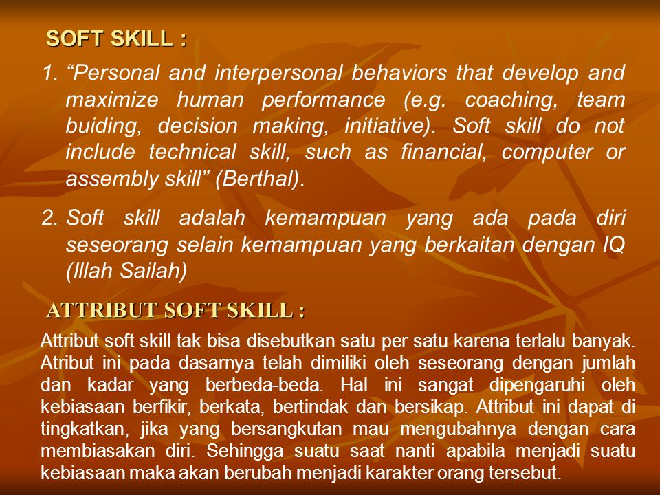 """SOFT SKILL : 1.""""Personal and interpersonal behaviors that develop and maximize human performance (e.g. coaching, team buiding, decision making, initia"""