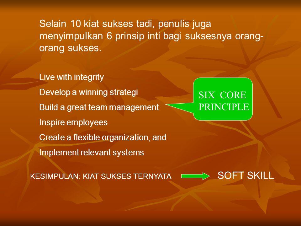 Selain 10 kiat sukses tadi, penulis juga menyimpulkan 6 prinsip inti bagi suksesnya orang- orang sukses. Live with integrity Develop a winning strateg