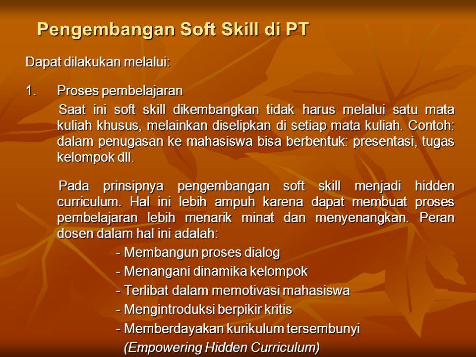 Pengembangan Soft Skill di PT Dapat dilakukan melalui: 1.Proses pembelajaran Saat ini soft skill dikembangkan tidak harus melalui satu mata kuliah khu