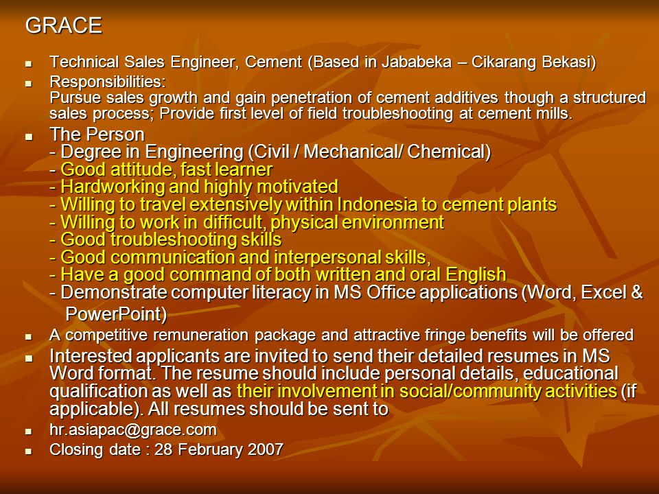 Requirements of Company General Requirements Maximum 26 years of age Maximum 26 years of age Indonesian citizenship Indonesian citizenship Graduates of reputable universities, min GPA 2.80 Graduates of reputable universities, min GPA 2.80 Functional excellence in your discipline Functional excellence in your discipline Fluent in oral and written English Fluent in oral and written English Self-motivated and willing to work hard Self-motivated and willing to work hard Active in extra curricular activities as a leader Active in extra curricular activities as a leader Commercial awareness Commercial awareness Excellent in interpersonal and communication skill Excellent in interpersonal and communication skill ESR 26.09.2006/DIKTI