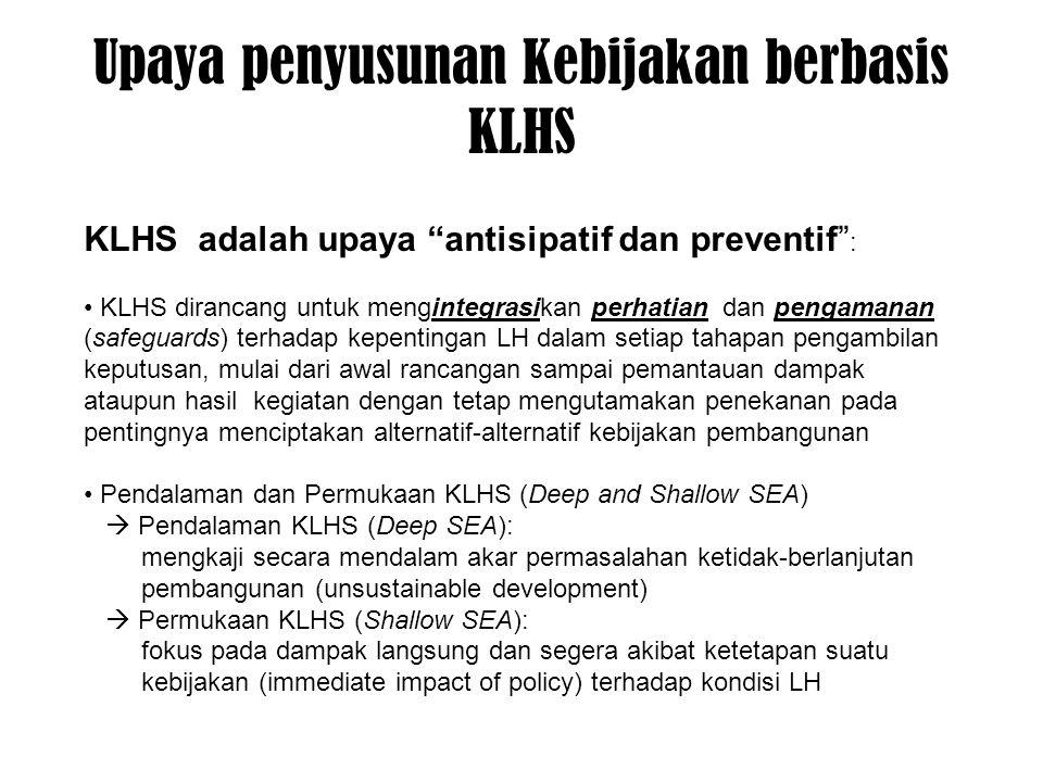 Upaya penyusunan Kebijakan berbasis KLHS KLHS adalah upaya antisipatif dan preventif : KLHS dirancang untuk mengintegrasikan perhatian dan pengamanan (safeguards) terhadap kepentingan LH dalam setiap tahapan pengambilan keputusan, mulai dari awal rancangan sampai pemantauan dampak ataupun hasil kegiatan dengan tetap mengutamakan penekanan pada pentingnya menciptakan alternatif-alternatif kebijakan pembangunan Pendalaman dan Permukaan KLHS (Deep and Shallow SEA)  Pendalaman KLHS (Deep SEA): mengkaji secara mendalam akar permasalahan ketidak-berlanjutan pembangunan (unsustainable development)  Permukaan KLHS (Shallow SEA): fokus pada dampak langsung dan segera akibat ketetapan suatu kebijakan (immediate impact of policy) terhadap kondisi LH