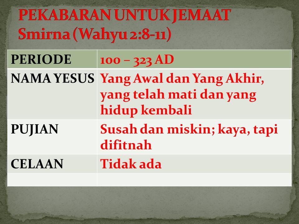 PERIODE100 – 323 AD NAMA YESUSYang Awal dan Yang Akhir, yang telah mati dan yang hidup kembali PUJIANSusah dan miskin; kaya, tapi difitnah CELAANTidak