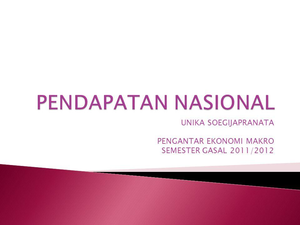 UNIKA SOEGIJAPRANATA PENGANTAR EKONOMI MAKRO SEMESTER GASAL 2011/2012