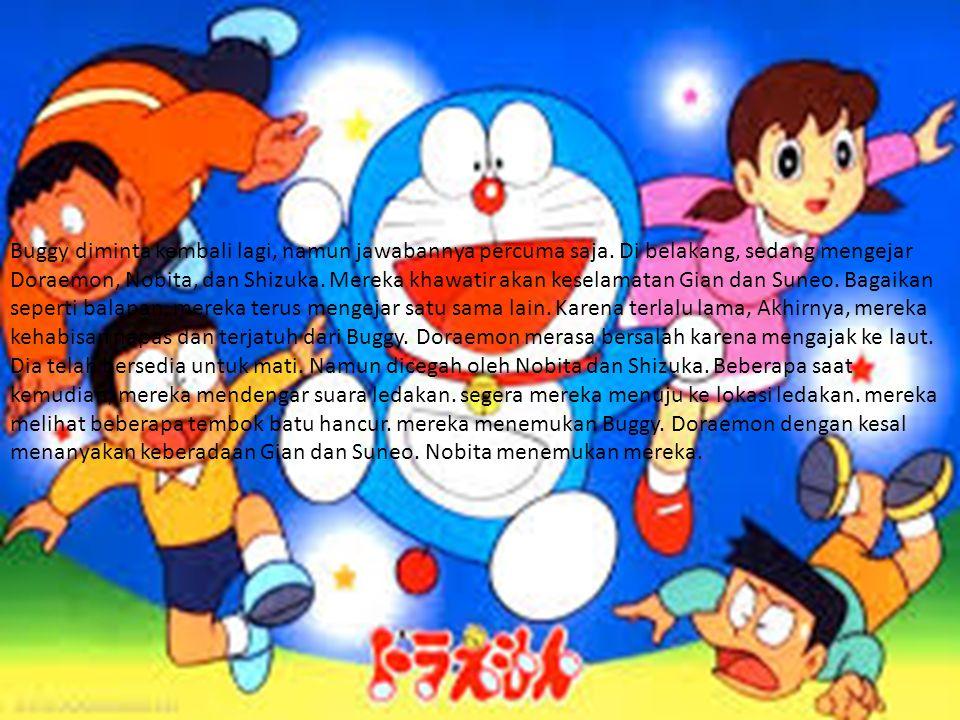 Buggy diminta kembali lagi, namun jawabannya percuma saja. Di belakang, sedang mengejar Doraemon, Nobita, dan Shizuka. Mereka khawatir akan keselamata