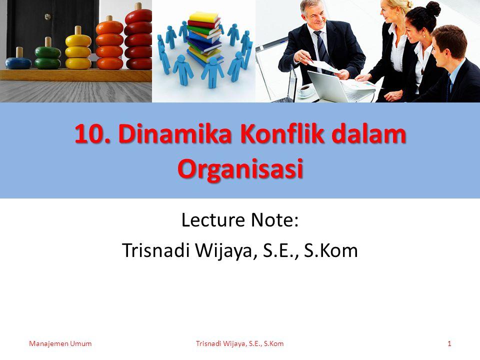 10. Dinamika Konflik dalam Organisasi Lecture Note: Trisnadi Wijaya, S.E., S.Kom Manajemen UmumTrisnadi Wijaya, S.E., S.Kom1