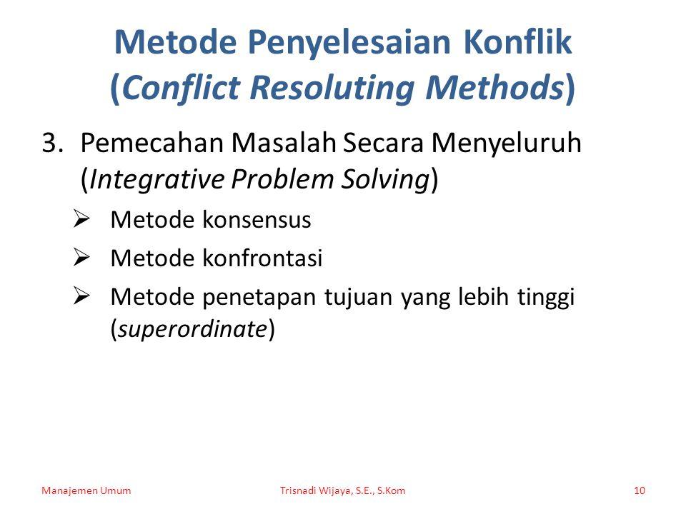 Metode Penyelesaian Konflik (Conflict Resoluting Methods) 3.Pemecahan Masalah Secara Menyeluruh (Integrative Problem Solving)  Metode konsensus  Met
