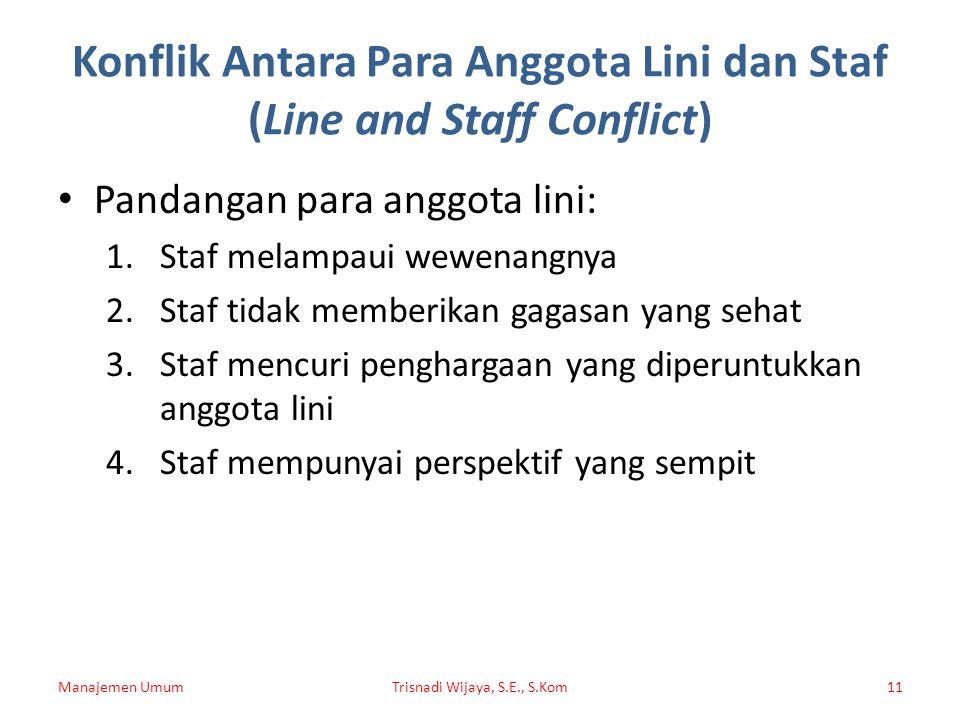 Konflik Antara Para Anggota Lini dan Staf (Line and Staff Conflict) Pandangan para anggota lini: 1.Staf melampaui wewenangnya 2.Staf tidak memberikan