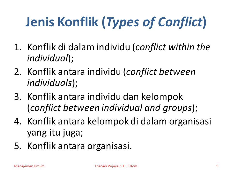 Jenis Konflik (Types of Conflict) 1.Konflik di dalam individu (conflict within the individual); 2.Konflik antara individu (conflict between individuals); 3.Konflik antara individu dan kelompok (conflict between individual and groups); 4.Konflik antara kelompok di dalam organisasi yang itu juga; 5.Konflik antara organisasi.