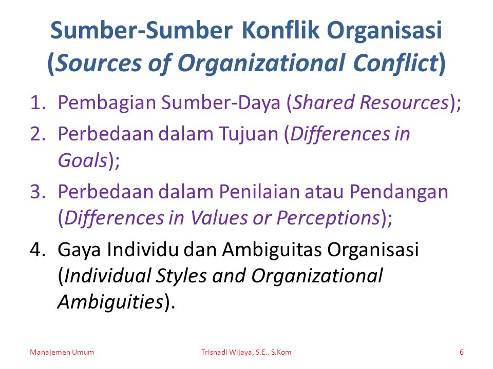 Sumber-Sumber Konflik Organisasi (Sources of Organizational Conflict) 1.Pembagian Sumber-Daya (Shared Resources); 2.Perbedaan dalam Tujuan (Differences in Goals); 3.Perbedaan dalam Penilaian atau Pendangan (Differences in Values or Perceptions); 4.Gaya Individu dan Ambiguitas Organisasi (Individual Styles and Organizational Ambiguities).