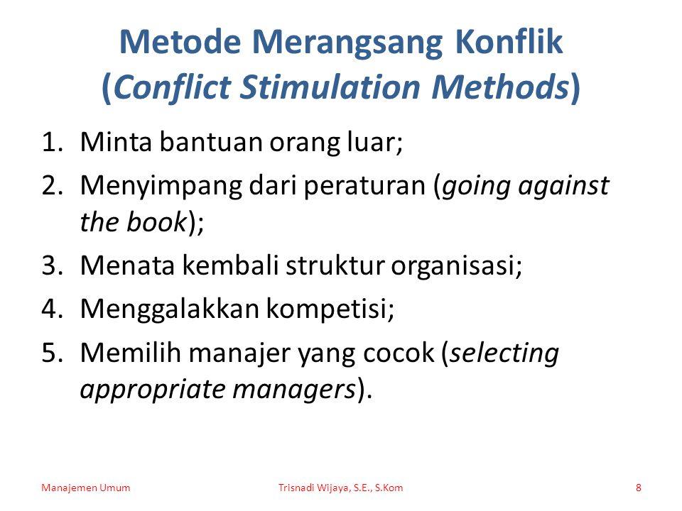Metode Merangsang Konflik (Conflict Stimulation Methods) 1.Minta bantuan orang luar; 2.Menyimpang dari peraturan (going against the book); 3.Menata ke