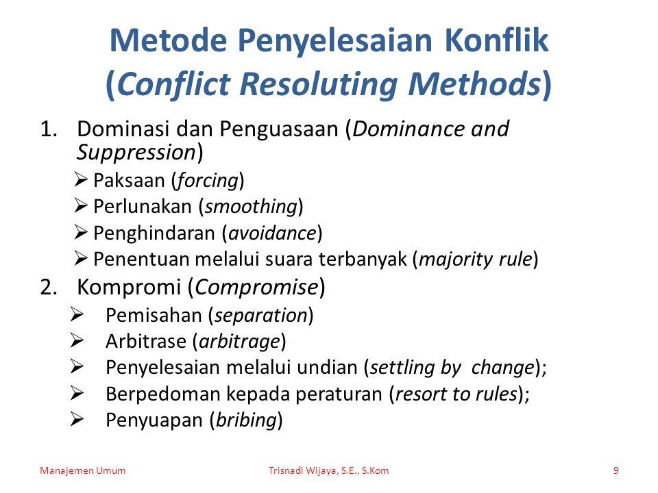 Metode Penyelesaian Konflik (Conflict Resoluting Methods) 1.Dominasi dan Penguasaan (Dominance and Suppression)  Paksaan (forcing)  Perlunakan (smoo