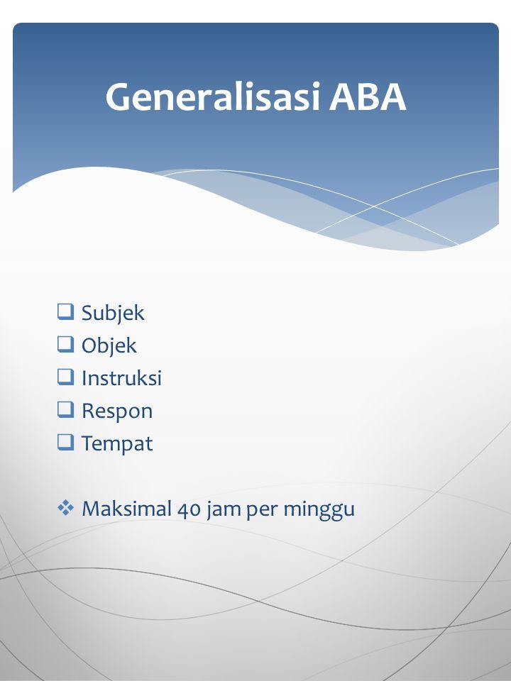  Subjek  Objek  Instruksi  Respon  Tempat  Maksimal 40 jam per minggu Generalisasi ABA