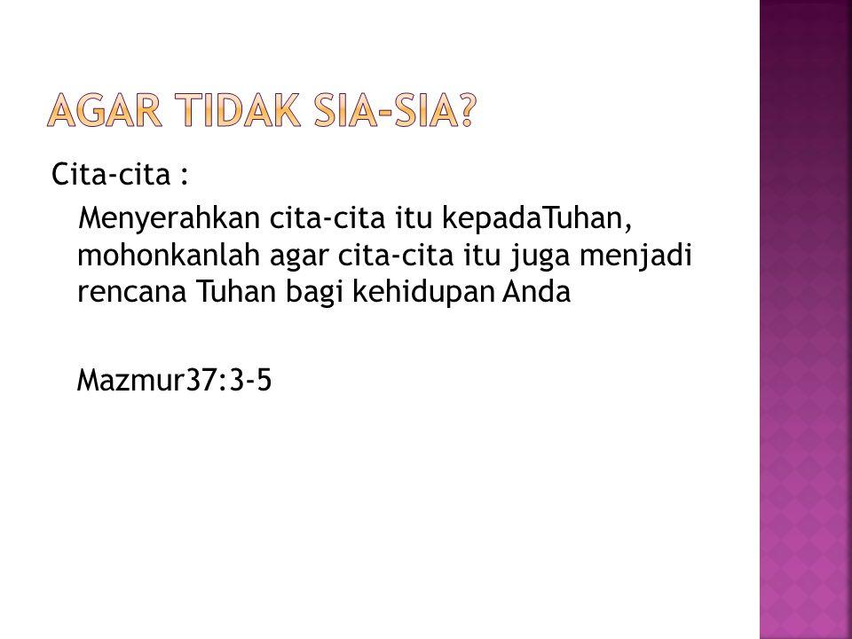 Cita-cita : Menyerahkan cita-cita itu kepadaTuhan, mohonkanlah agar cita-cita itu juga menjadi rencana Tuhan bagi kehidupan Anda Mazmur37:3-5