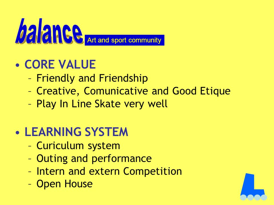 CORE VALUE –Friendly and Friendship –Creative, Comunicative and Good Etique –Play In Line Skate very well LEARNING SYSTEM –Curiculum system –Outing and performance –Intern and extern Competition –Open House Art and sport community