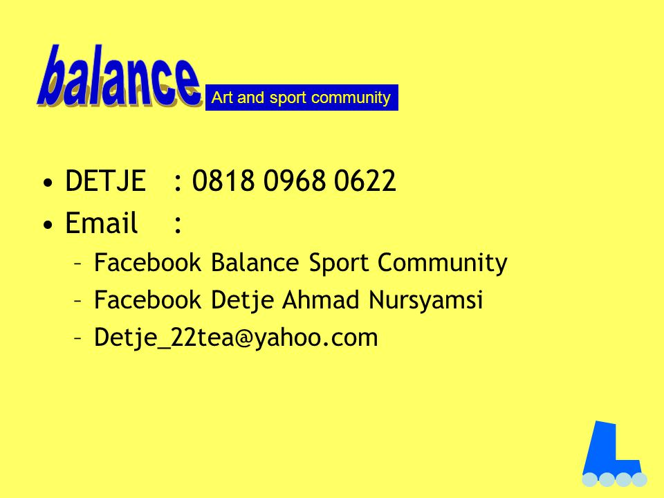 DETJE: 0818 0968 0622 Email : –Facebook Balance Sport Community –Facebook Detje Ahmad Nursyamsi –Detje_22tea@yahoo.com Art and sport community
