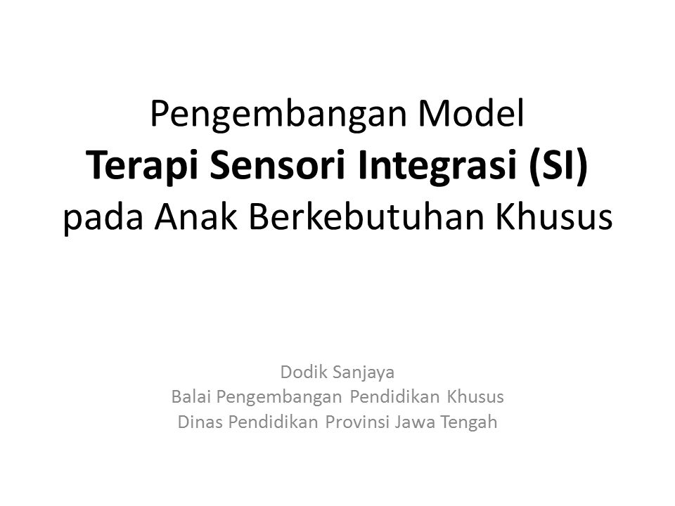 Pengembangan Model Terapi Sensori Integrasi (SI) pada Anak Berkebutuhan Khusus Dodik Sanjaya Balai Pengembangan Pendidikan Khusus Dinas Pendidikan Provinsi Jawa Tengah