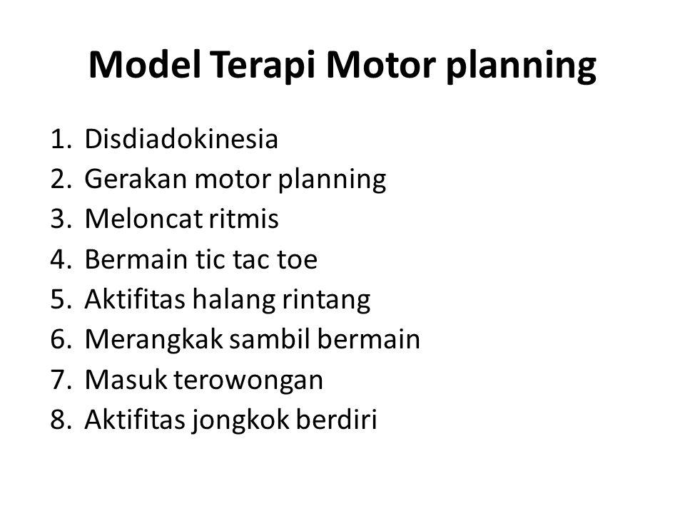 Model Terapi Motor planning 1.Disdiadokinesia 2.Gerakan motor planning 3.Meloncat ritmis 4.Bermain tic tac toe 5.Aktifitas halang rintang 6.Merangkak sambil bermain 7.Masuk terowongan 8.Aktifitas jongkok berdiri
