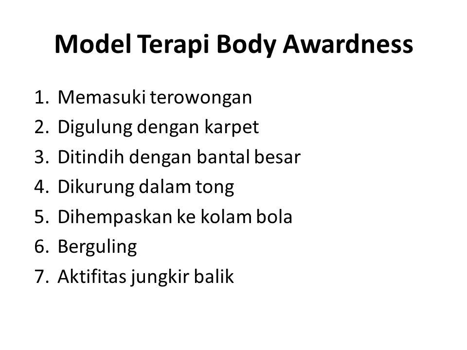 Model Terapi Body Awardness 1.Memasuki terowongan 2.Digulung dengan karpet 3.Ditindih dengan bantal besar 4.Dikurung dalam tong 5.Dihempaskan ke kolam bola 6.Berguling 7.Aktifitas jungkir balik