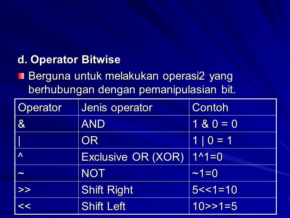 d. Operator Bitwise Berguna untuk melakukan operasi2 yang berhubungan dengan pemanipulasian bit. Operator Jenis operator Contoh &AND 1 & 0 = 0  OR 1  