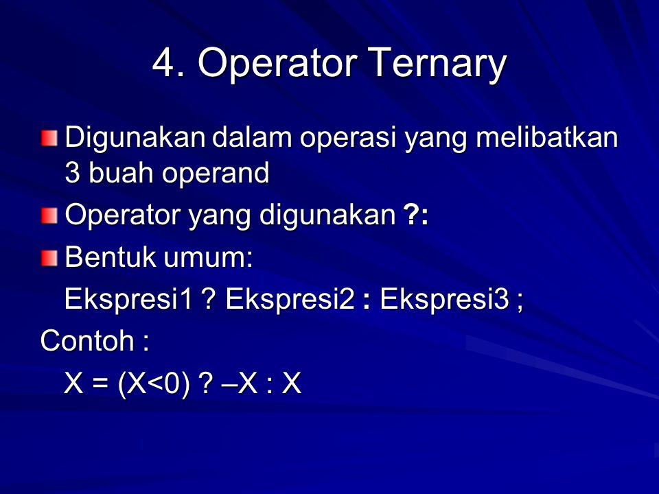 4. Operator Ternary Digunakan dalam operasi yang melibatkan 3 buah operand Operator yang digunakan ?: Bentuk umum: Ekspresi1 ? Ekspresi2 : Ekspresi3 ;