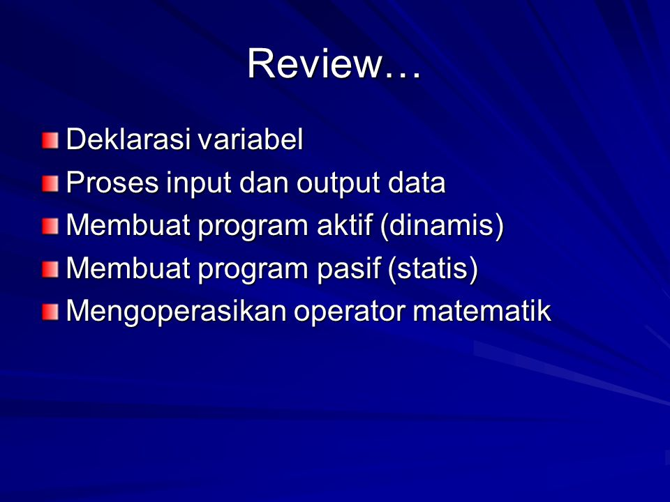Review… Deklarasi variabel Proses input dan output data Membuat program aktif (dinamis) Membuat program pasif (statis) Mengoperasikan operator matemat