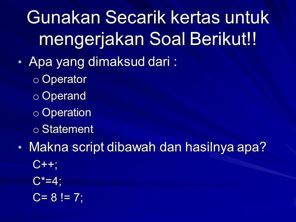 Gunakan Secarik kertas untuk mengerjakan Soal Berikut!! Apa yang dimaksud dari : Apa yang dimaksud dari : o Operator o Operand o Operation o Statement