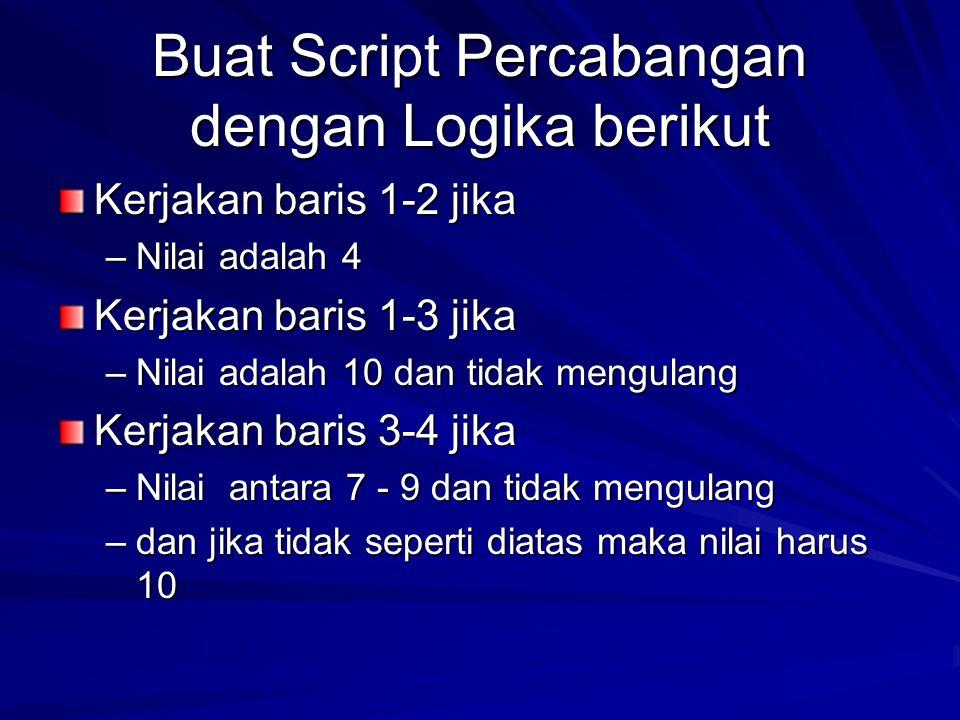 Buat Script Percabangan dengan Logika berikut Kerjakan baris 1-2 jika –Nilai adalah 4 Kerjakan baris 1-3 jika –Nilai adalah 10 dan tidak mengulang Ker