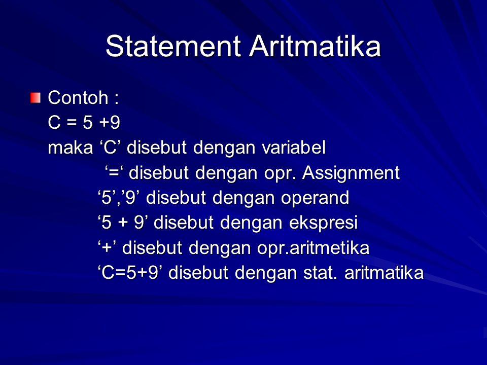 Statement Aritmatika Contoh : C = 5 +9 maka 'C' disebut dengan variabel '=' disebut dengan opr. Assignment '=' disebut dengan opr. Assignment '5','9'