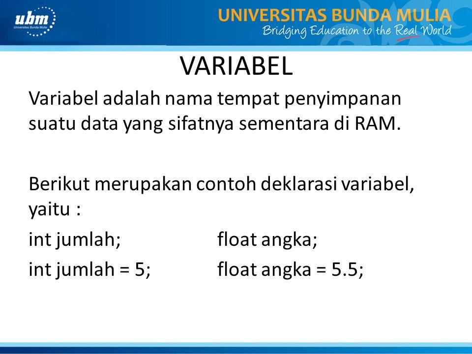 VARIABEL Variabel adalah nama tempat penyimpanan suatu data yang sifatnya sementara di RAM. Berikut merupakan contoh deklarasi variabel, yaitu : int j