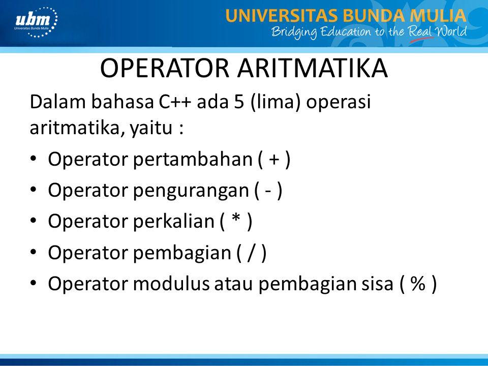 OPERATOR ARITMATIKA Dalam bahasa C++ ada 5 (lima) operasi aritmatika, yaitu : Operator pertambahan ( + ) Operator pengurangan ( - ) Operator perkalian