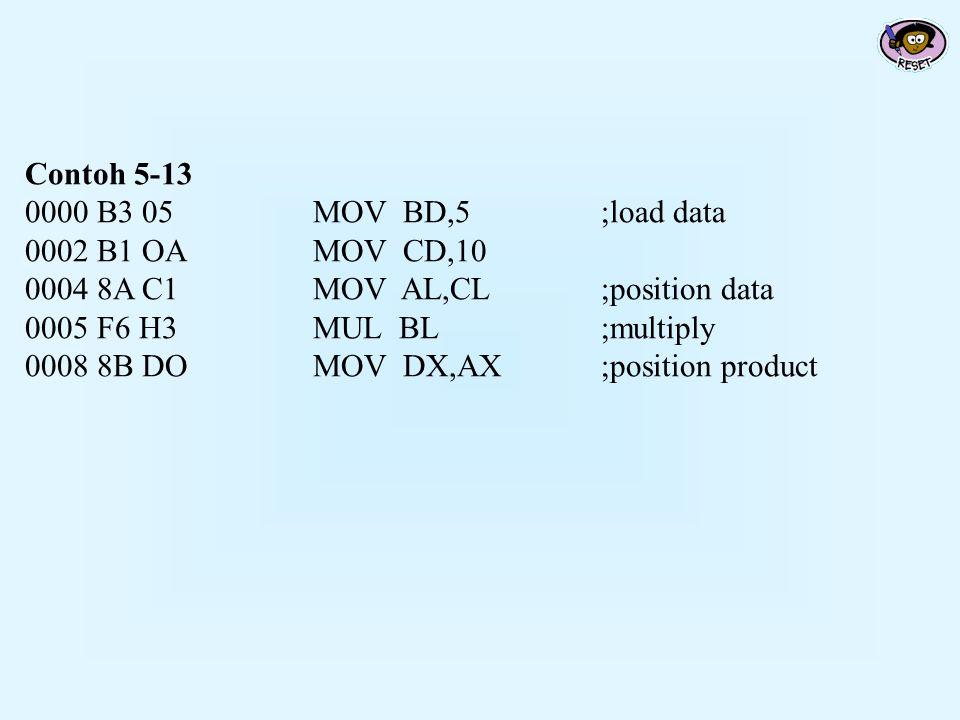 Contoh 5-13 0000 B3 05MOV BD,5;load data 0002 B1 OAMOV CD,10 0004 8A C1MOV AL,CL;position data 0005 F6 H3MUL BL;multiply 0008 8B DOMOV DX,AX;position