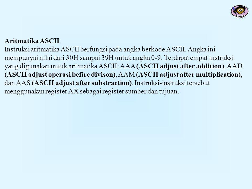 Aritmatika ASCII Instruksi aritmatika ASCII berfungsi pada angka berkode ASCII. Angka ini mempunyai nilai dari 30H sampai 39H untuk angka 0-9. Terdapa