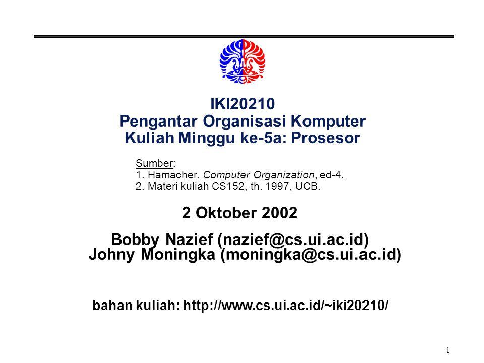 1 IKI20210 Pengantar Organisasi Komputer Kuliah Minggu ke-5a: Prosesor 2 Oktober 2002 Bobby Nazief (nazief@cs.ui.ac.id) Johny Moningka (moningka@cs.ui