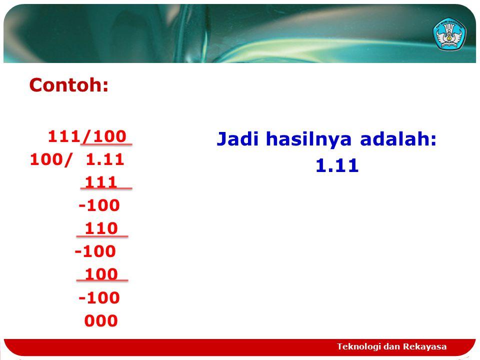 Contoh: 111/100 100/ 1.11 111 -100 110 -100 100 -100 000 Jadi hasilnya adalah: 1.11 Teknologi dan Rekayasa