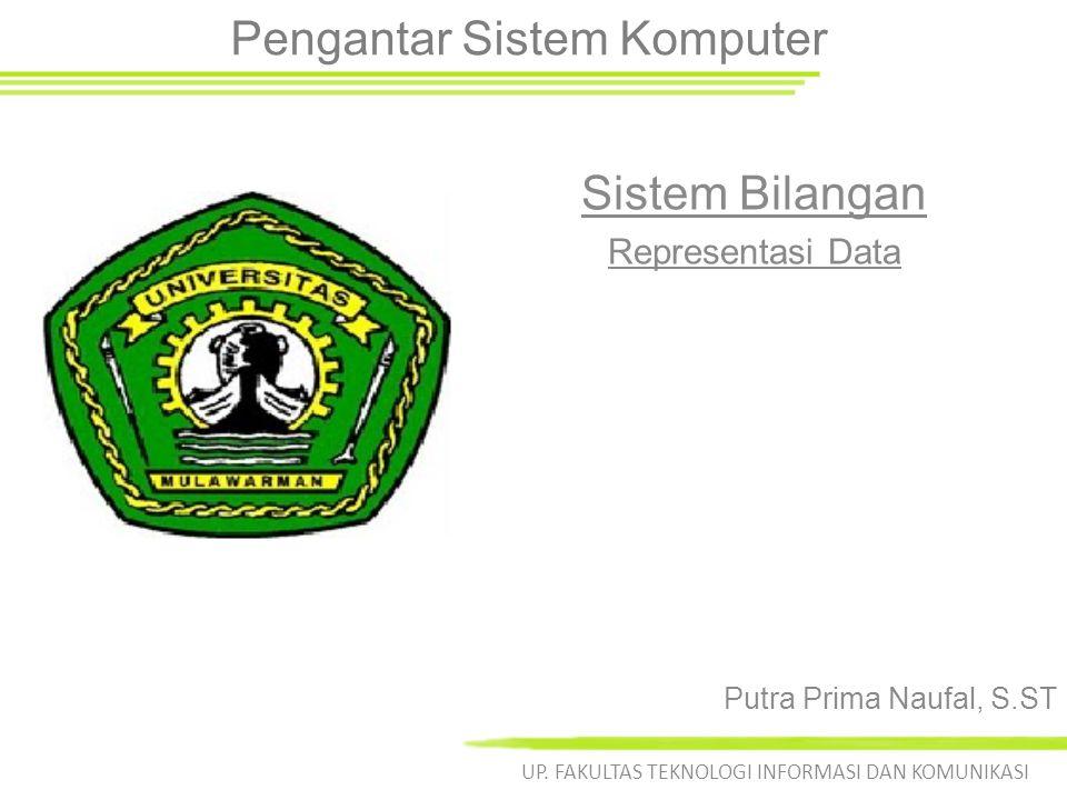 Pengantar Sistem Komputer Sistem Bilangan Representasi Data UP. FAKULTAS TEKNOLOGI INFORMASI DAN KOMUNIKASI Putra Prima Naufal, S.ST