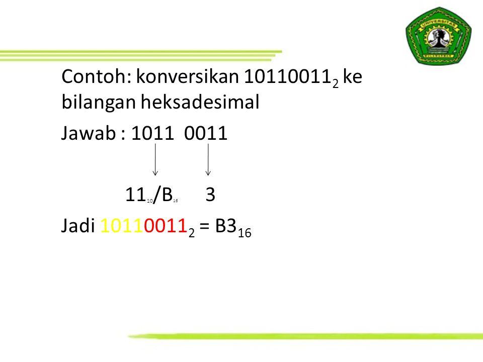 Contoh: konversikan 10110011 2 ke bilangan heksadesimal Jawab : 1011 0011 11 10 /B 16 3 Jadi 10110011 2 = B3 16