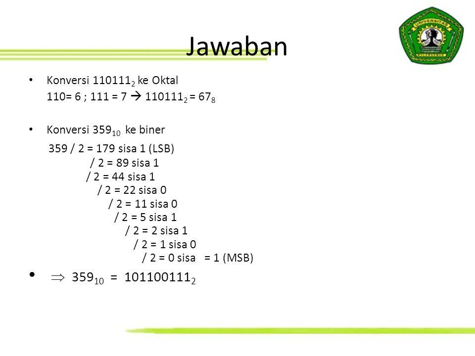 Jawaban Konversi 110111 2 ke Oktal 110= 6 ; 111 = 7  110111 2 = 67 8 Konversi 359 10 ke biner 359 / 2 = 179 sisa 1 (LSB) / 2 = 89 sisa 1 / 2 = 44 sis