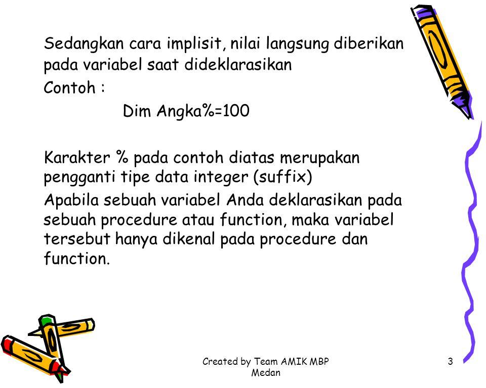 Created by Team AMIK MBP Medan 3 Sedangkan cara implisit, nilai langsung diberikan pada variabel saat dideklarasikan Contoh : Dim Angka%=100 Karakter