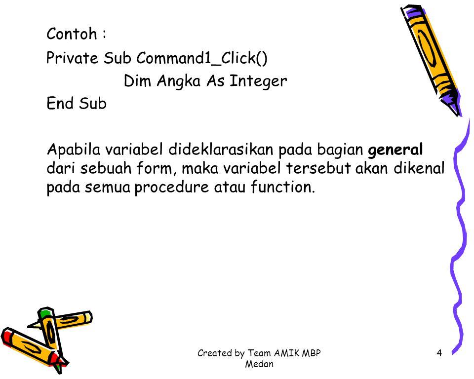 Created by Team AMIK MBP Medan 4 Contoh : Private Sub Command1_Click() Dim Angka As Integer End Sub Apabila variabel dideklarasikan pada bagian genera