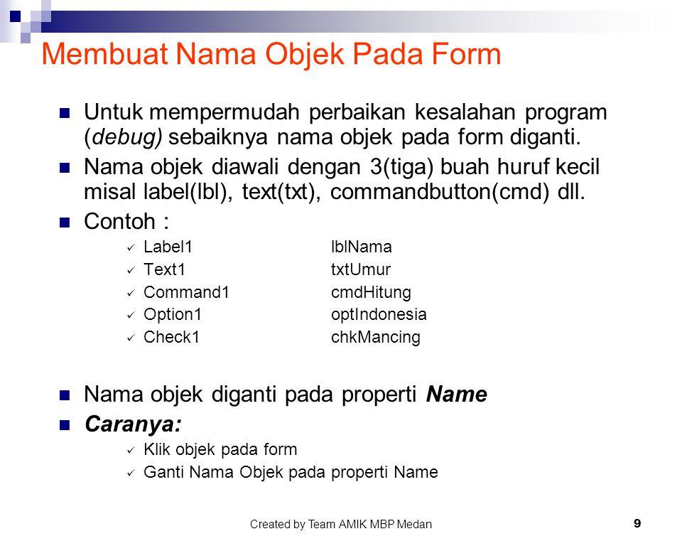 Created by Team AMIK MBP Medan9 Membuat Nama Objek Pada Form Untuk mempermudah perbaikan kesalahan program (debug) sebaiknya nama objek pada form diga
