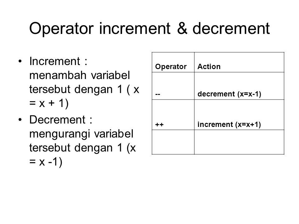Operator increment & decrement Increment : menambah variabel tersebut dengan 1 ( x = x + 1) Decrement : mengurangi variabel tersebut dengan 1 (x = x -1) OperatorAction --decrement (x=x-1) ++increment (x=x+1)