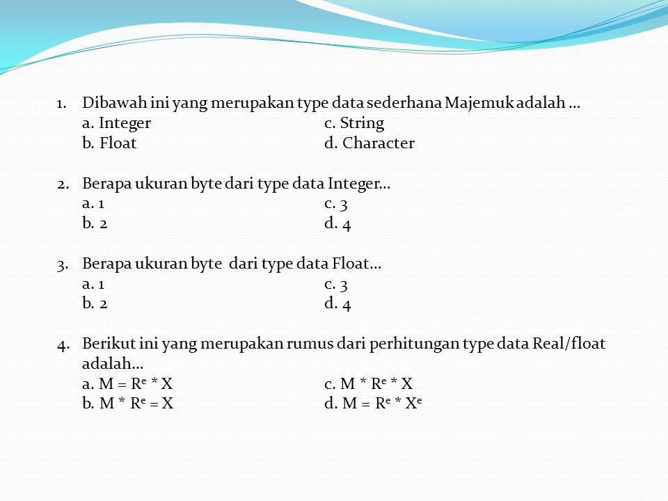 1.Dibawah ini yang merupakan type data sederhana Majemuk adalah … a. Integerc. String b. Floatd. Character 2.Berapa ukuran byte dari type data Integer