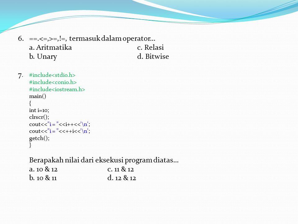 6.==. =,!=, termasuk dalam operator… a. Aritmatikac. Relasi b. Unaryd. Bitwise 7. #include #include main() { int i=10; clrscr(); cout<<