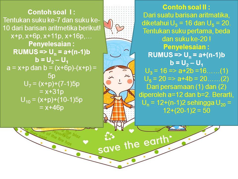 Contoh soal I : Tentukan suku ke-7 dan suku ke- 10 dari barisan aritmetika berikut! x+p, x+6p, x+11p, x+16p,… Penyelesaian : RUMUS => U n = a+(n-1)b b