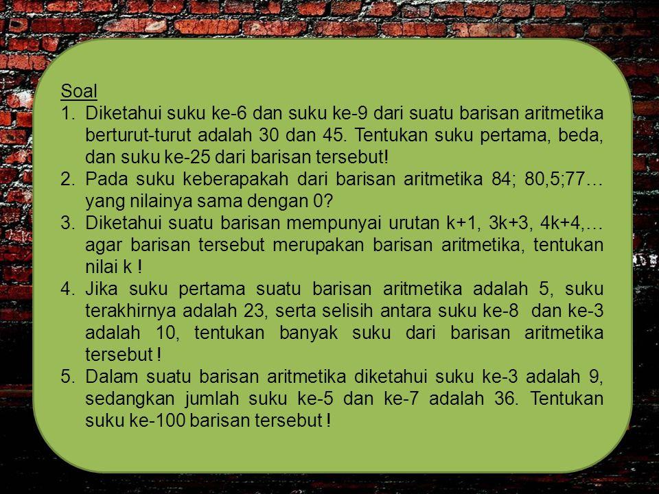 Soal 1.Diketahui suku ke-6 dan suku ke-9 dari suatu barisan aritmetika berturut-turut adalah 30 dan 45. Tentukan suku pertama, beda, dan suku ke-25 da